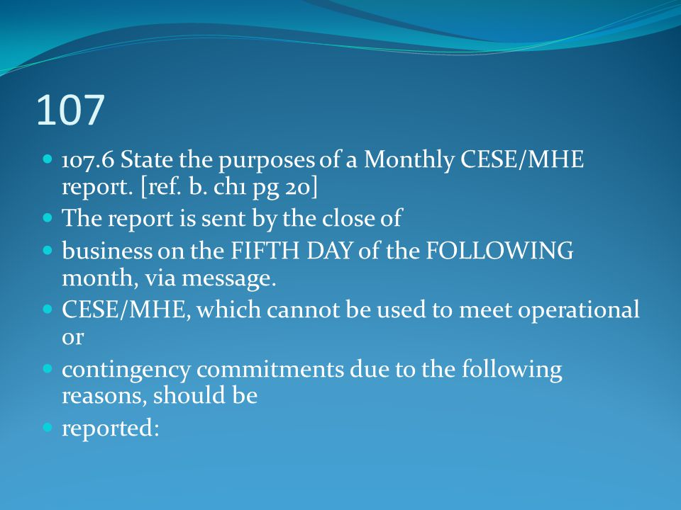 107 107.6 State the purposes of a Monthly CESE/MHE report. [ref. b. ch1 pg 20] The report is sent by the close of.